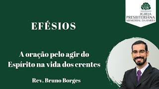 A oração pelo agir do Espírito na vida dos crentes | Efésios 1.15-23 | Rev. Bruno Borges