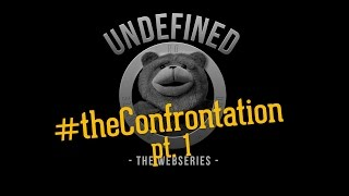 "Undefined, Episode 7 - ""The Confrontation"", Pt. 1"