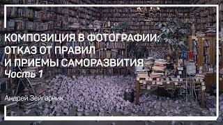 Введение. Композиция в фотографии: отказ от правил и приемы саморазвития. Андрей Зейгарник
