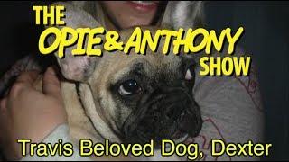 Opie & Anthony: Travis Beloved Dog Dexter (01/18, 04/11, 04/15, 04/24 & 09/26/08)