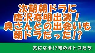 唐沢寿明、次期朝ドラに出演!奥さん・山口智子との出会いも朝ドラだっ...