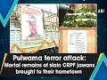 Pulwama terror attack: Mortal remains of slain CRPF jawans brought to their hometown - ANI News
