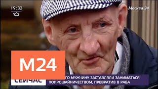 Смотреть видео Пожилого мужчину заставляли заниматься попрошайничеством, превратив в раба - Москва 24 онлайн