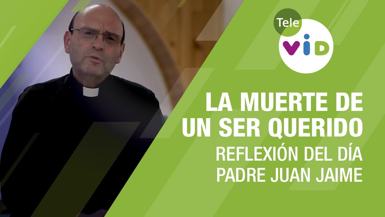 Reflexión del día con el Padre Juan Jaime, La muerte de un ser querido - Tele VID