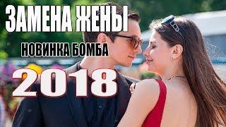 Фильм 2018 зажег все сердца! ЗАМЕНА ЖЕНЫ Русские мелодрамы 2018 новинки, фильмы 1080 HD
