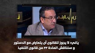 ياغي: لا يجوز للقانون أن يتعارض مع الدستور و سنناقش المادة 22 من قانون التنفيذ