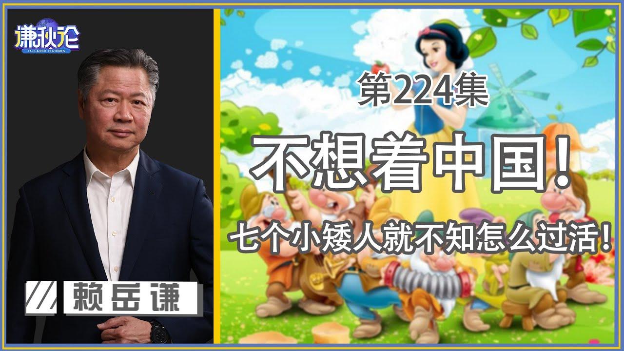 《谦秋论》赖岳谦 兩百二十四集|不想着中国!七个小矮人就不知怎么过活!|