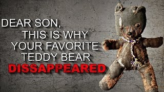 """Dear Son, This is Why Your Favorite Teddy Bear Disappeared"" Creepypasta"