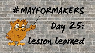 #MAYFORMAKERS Day 25: Lessons Learned