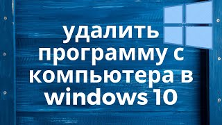Как удалить программу с компьютера в windows 10