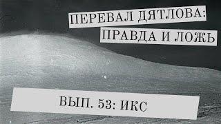 Перевал Дятлова: правда и ложь, вып. 53: ИКС