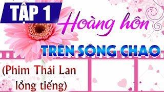 Hoàng hôn trên sông Chao tập 1, phim Thái lan lồng tiếng Việt, cực hay