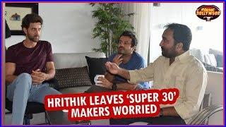 Hrithik Roshan Leaves 'Super 30' Makers Worried | Bollywood News