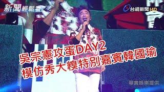 吳宗憲攻蛋Day2 模仿秀大糗特別嘉賓韓國瑜【新聞輕鬆看】