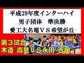 卓球 高校総体 2017 男子団体準決勝 木造・高見(愛工大名電)vs永田・吉田(希望が丘)