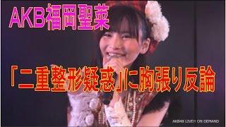 AKB 福岡聖菜 が「二重整形疑惑」に胸張り反論 AKB48の福岡聖菜...