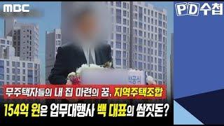 1) 무주택자들의 내 집 마련의 꿈 지역주택조합 - 154억 원은 업무대행사 백 대표의 쌈짓돈? - PD수첩 '지역주택조합의 위험한 곡예, 공중분양' (7월16일 화 방송 중)