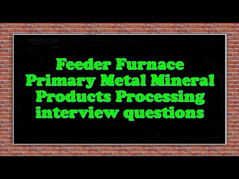 Feeder Furnace Primary Metal Mineral Products Processing interview questions