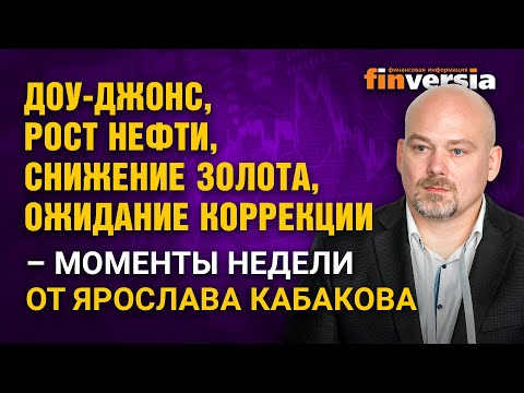 Доу-Джонс, рост нефти, снижение золота, ожидание коррекции - моменты недели от Ярослава Кабакова