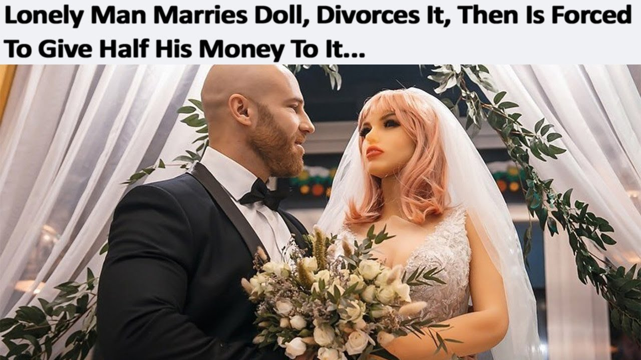 r/SadCringe | Marrying Doll & Then Being Forced To Give It Half His Money In The Divorce