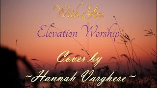 Download WITH YOU - ELEVATION WORSHIP | Cover by Hannah Varghese Mp3 and Videos