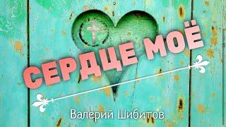Христианские Песни - Сердце моё - Валерий Шибитов