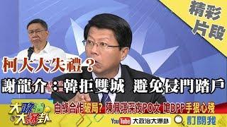 【精彩】 柯大大失禮?謝龍介:韓拒雙城 避免侵門踏戶