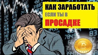 КАК ЗАРАБОТАТЬ КРИПТОВАЛЮТУ ЕСЛИ В ПРОСАДКЕ как заработать на падении крипторынка биткоина