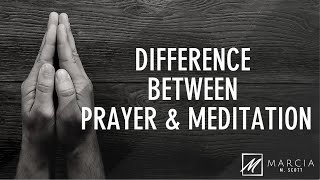 WHAT IS THE DIFFERENCE BETWEEN PRAYER & MEDITATION?