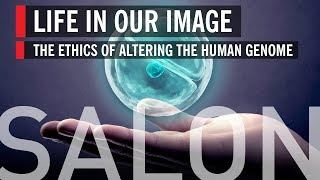 Salon: Life in Our Image – The Ethics of Altering the Human Genome