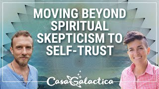 Moving beyond spiritual skepticism to self trust - Channeling Event | Casa Galactica