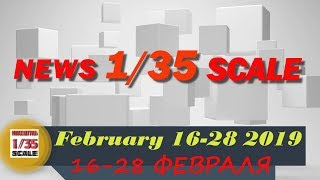 Новинки в 35-ом масштабе/News in 35th scale 16-28 FEBRUARY 2019