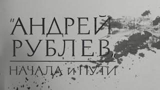 АНДРЕЙ РУБЛЕВ. Начала и пути