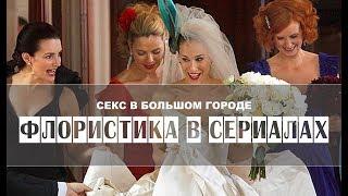 Флористика по сериалам | СЕКС В БОЛЬШОМ ГОРОДЕ