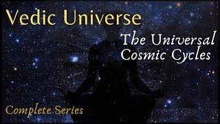 The Universal Cosmic Cycles of the Vedic Universe - From the Yuga to the Kalpa (complete series)