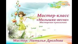 Бесплатный мастер-класс «Малышка-весна», кукольная мастерская. Часть 1. Наталья Дроздова.