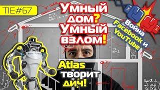 Умный дом? Умный взлом!, война Facebook и YouTube и Atlas творит дичь | TIE#67
