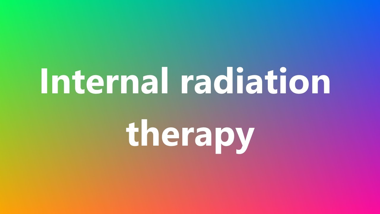 internal radiation therapy - medical definition and pronunciation