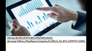 Обзор-06.09.18 RTS,BR,EUR/USD,GOLD, Доллар Рубль,Сбербанк,Газпром,ES,YM,CL,GC,BTC,CRYPTO COINS