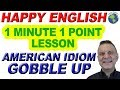 American Idiom GOBBLE UP - 1 Minute, 1 Point English Lesson