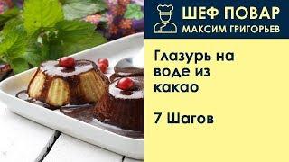 Глазурь на воде из какао . Рецепт от шеф повара Максима Григорьева