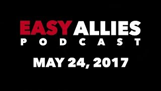 The Easy Allies Podcast #61 - May 24th 2017