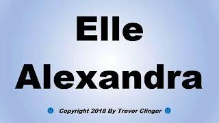 How To Pronounce Elle Alexandra