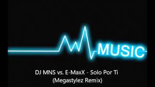 DJ MNS vs E MaxX - Solo Por Ti (Megastylez Remix)