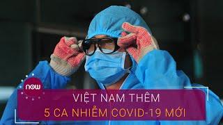 Việt Nam có thêm 5 ca nhiễm Covid-19 mới | VTC Now