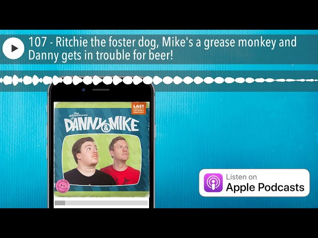 107 - Ritchie the foster dog, Mike's a grease monkey and Danny gets in trouble for beer!