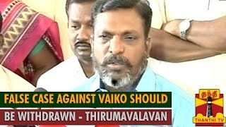 False Case Against MDMK Chief Vaiko Shoul be Withdrawn : Thol. Thirumavalavan
