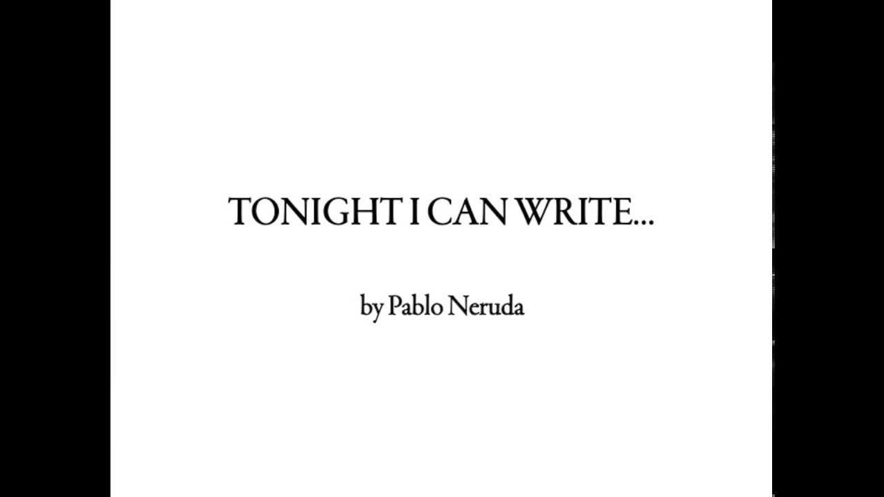 pablo neruda tonight i can write Tonight i can write the saddest lines / write, for example, 'the night is starry and the stars are blue and shiver in the distance' / the.