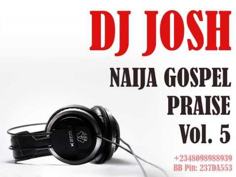 DJ Josh Presents Naija Gospel Praise Vol  5