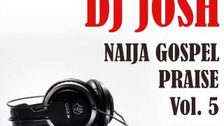 DJ Josh Presents Naija Gospel Praise Vol  5